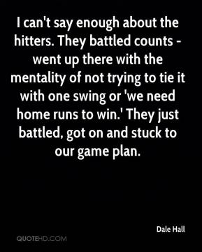 I can't say enough about the hitters. They battled counts - went up there with the mentality of not trying to tie it with one swing or 'we need home runs to win.' They just battled, got on and stuck to our game plan.