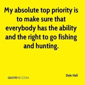 My absolute top priority is to make sure that everybody has the ability and the right to go fishing and hunting.