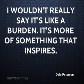 Dale Peterson - I wouldn't really say it's like a burden. It's more of something that inspires.