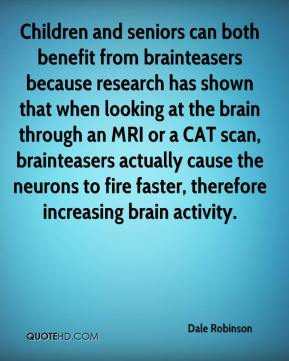 Dale Robinson - Children and seniors can both benefit from brainteasers because research has shown that when looking at the brain through an MRI or a CAT scan, brainteasers actually cause the neurons to fire faster, therefore increasing brain activity.