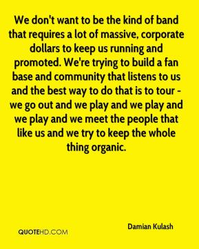 Damian Kulash - We don't want to be the kind of band that requires a lot of massive, corporate dollars to keep us running and promoted. We're trying to build a fan base and community that listens to us and the best way to do that is to tour - we go out and we play and we play and we play and we meet the people that like us and we try to keep the whole thing organic.