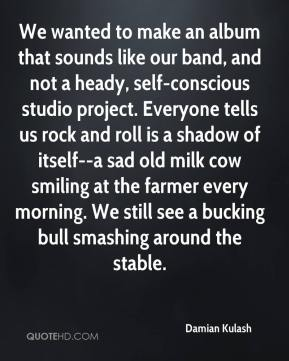 Damian Kulash - We wanted to make an album that sounds like our band, and not a heady, self-conscious studio project. Everyone tells us rock and roll is a shadow of itself--a sad old milk cow smiling at the farmer every morning. We still see a bucking bull smashing around the stable.