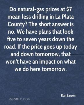 Dan Larson - Do natural-gas prices at $7 mean less drilling in La Plata County? The short answer is no. We have plans that look five to seven years down the road. If the price goes up today and down tomorrow, that won't have an impact on what we do here tomorrow.