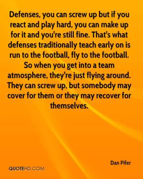 Dan Pifer - Defenses, you can screw up but if you react and play hard, you can make up for it and you're still fine. That's what defenses traditionally teach early on is run to the football, fly to the football. So when you get into a team atmosphere, they're just flying around. They can screw up, but somebody may cover for them or they may recover for themselves.