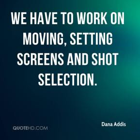 Dana Addis - We have to work on moving, setting screens and shot selection.