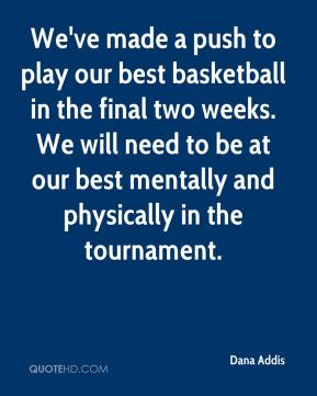 Dana Addis - We've made a push to play our best basketball in the final two weeks. We will need to be at our best mentally and physically in the tournament.