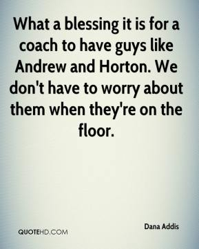 Dana Addis - What a blessing it is for a coach to have guys like Andrew and Horton. We don't have to worry about them when they're on the floor.