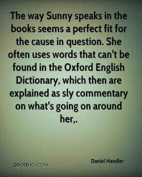Daniel Handler - The way Sunny speaks in the books seems a perfect fit for the cause in question. She often uses words that can't be found in the Oxford English Dictionary, which then are explained as sly commentary on what's going on around her.
