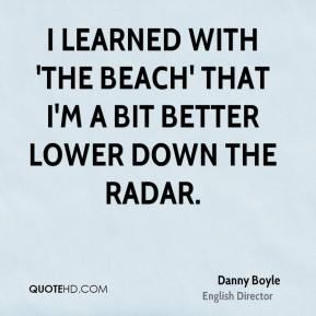 Danny Boyle - I learned with 'The Beach' that I'm a bit better lower down the radar.