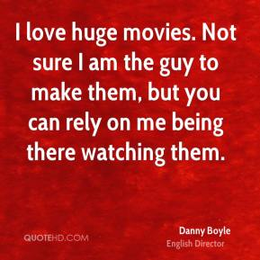 Danny Boyle - I love huge movies. Not sure I am the guy to make them, but you can rely on me being there watching them.