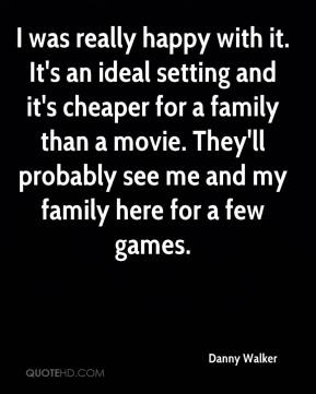 Danny Walker - I was really happy with it. It's an ideal setting and it's cheaper for a family than a movie. They'll probably see me and my family here for a few games.