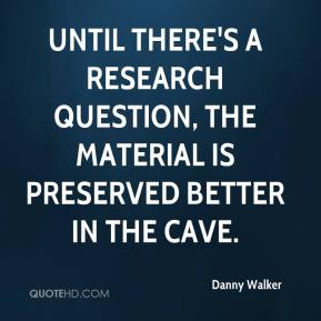 Danny Walker - Until there's a research question, the material is preserved better in the cave.