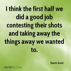Darrin Scott - I think the first half we did a good job contesting their shots and taking away the things away we wanted to.