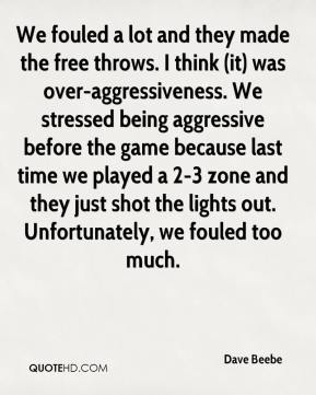 Dave Beebe - We fouled a lot and they made the free throws. I think (it) was over-aggressiveness. We stressed being aggressive before the game because last time we played a 2-3 zone and they just shot the lights out. Unfortunately, we fouled too much.