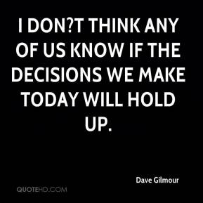 Dave Gilmour - I don?t think any of us know if the decisions we make today will hold up.