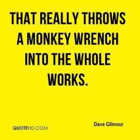 Dave Gilmour - That really throws a monkey wrench into the whole works.