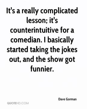 Dave Gorman - It's a really complicated lesson; it's counterintuitive for a comedian. I basically started taking the jokes out, and the show got funnier.