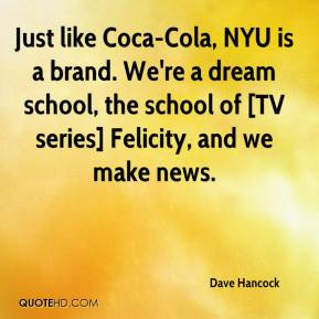 Dave Hancock - Just like Coca-Cola, NYU is a brand. We're a dream school, the school of [TV series] Felicity, and we make news.