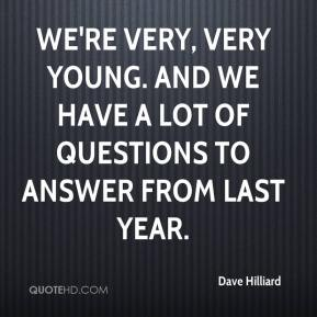 Dave Hilliard - We're very, very young. And we have a lot of questions to answer from last year.