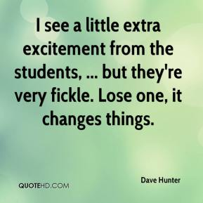 Dave Hunter - I see a little extra excitement from the students, ... but they're very fickle. Lose one, it changes things.