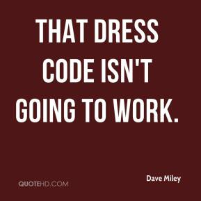Dave Miley - That dress code isn't going to work.