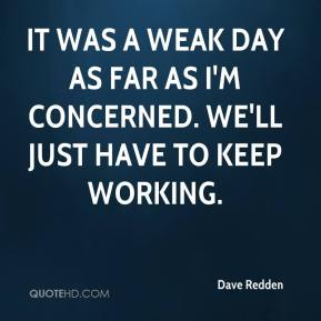 It was a weak day as far as I'm concerned. We'll just have to keep working.