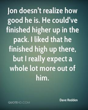 Dave Redden - Jon doesn't realize how good he is. He could've finished higher up in the pack. I liked that he finished high up there, but I really expect a whole lot more out of him.
