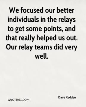 We focused our better individuals in the relays to get some points, and that really helped us out. Our relay teams did very well.