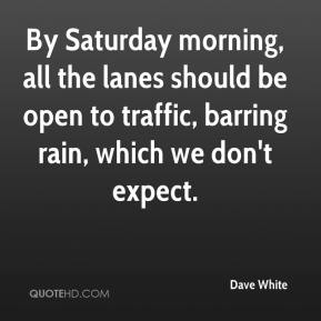 Dave White - By Saturday morning, all the lanes should be open to traffic, barring rain, which we don't expect.