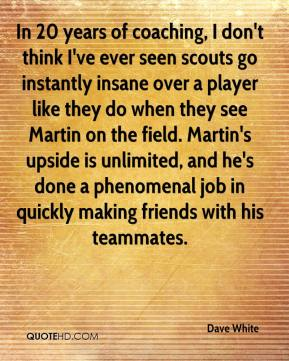 Dave White - In 20 years of coaching, I don't think I've ever seen scouts go instantly insane over a player like they do when they see Martin on the field. Martin's upside is unlimited, and he's done a phenomenal job in quickly making friends with his teammates.