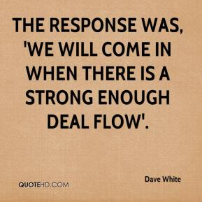 Dave White - The response was, 'we will come in when there is a strong enough deal flow'.
