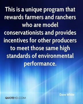 Dave White - This is a unique program that rewards farmers and ranchers who are model conservationists and provides incentives for other producers to meet those same high standards of environmental performance.