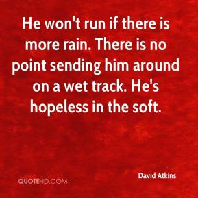David Atkins - He won't run if there is more rain. There is no point sending him around on a wet track. He's hopeless in the soft.