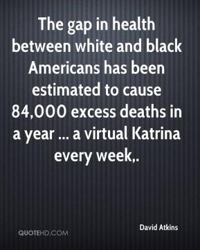 David Atkins - The gap in health between white and black Americans has been estimated to cause 84,000 excess deaths in a year ... a virtual Katrina every week.