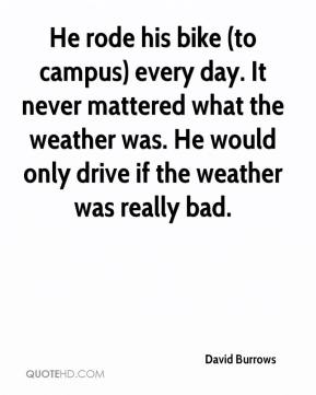 David Burrows - He rode his bike (to campus) every day. It never mattered what the weather was. He would only drive if the weather was really bad.