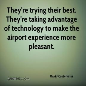 David Castelveter - They're trying their best. They're taking advantage of technology to make the airport experience more pleasant.