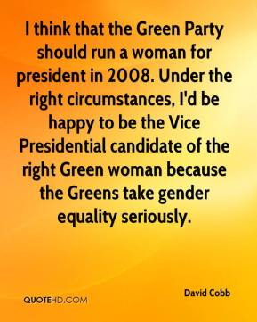 David Cobb - I think that the Green Party should run a woman for president in 2008. Under the right circumstances, I'd be happy to be the Vice Presidential candidate of the right Green woman because the Greens take gender equality seriously.
