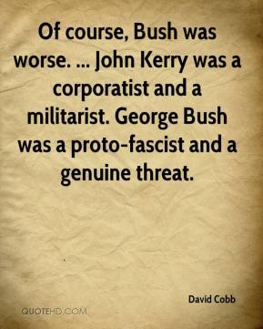 David Cobb - Of course, Bush was worse. ... John Kerry was a corporatist and a militarist. George Bush was a proto-fascist and a genuine threat.
