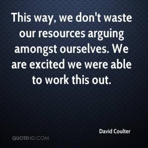 David Coulter - This way, we don't waste our resources arguing amongst ourselves. We are excited we were able to work this out.