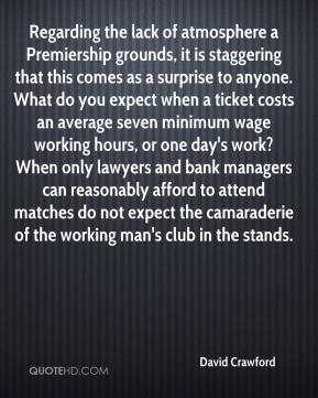 David Crawford - Regarding the lack of atmosphere a Premiership grounds, it is staggering that this comes as a surprise to anyone. What do you expect when a ticket costs an average seven minimum wage working hours, or one day's work? When only lawyers and bank managers can reasonably afford to attend matches do not expect the camaraderie of the working man's club in the stands.
