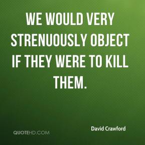 David Crawford - We would very strenuously object if they were to kill them.