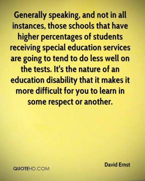 David Ernst - Generally speaking, and not in all instances, those schools that have higher percentages of students receiving special education services are going to tend to do less well on the tests. It's the nature of an education disability that it makes it more difficult for you to learn in some respect or another.