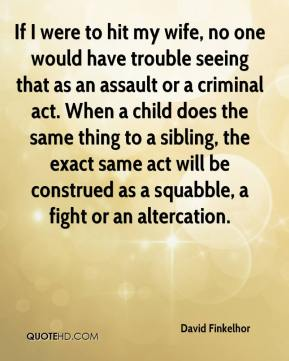 David Finkelhor - If I were to hit my wife, no one would have trouble seeing that as an assault or a criminal act. When a child does the same thing to a sibling, the exact same act will be construed as a squabble, a fight or an altercation.