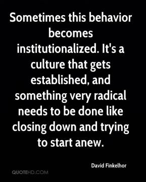 David Finkelhor - Sometimes this behavior becomes institutionalized. It's a culture that gets established, and something very radical needs to be done like closing down and trying to start anew.