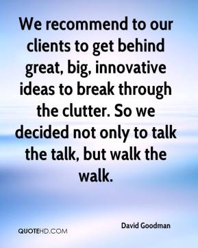 David Goodman - We recommend to our clients to get behind great, big, innovative ideas to break through the clutter. So we decided not only to talk the talk, but walk the walk.