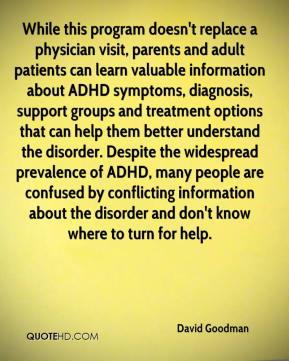David Goodman - While this program doesn't replace a physician visit, parents and adult patients can learn valuable information about ADHD symptoms, diagnosis, support groups and treatment options that can help them better understand the disorder. Despite the widespread prevalence of ADHD, many people are confused by conflicting information about the disorder and don't know where to turn for help.