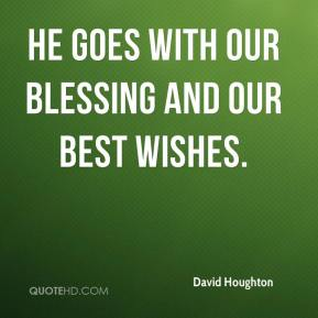 He goes with our blessing and our best wishes.