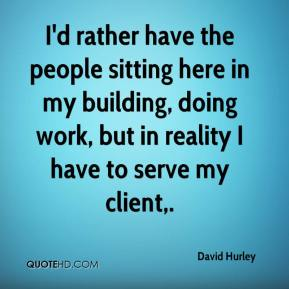 David Hurley - I'd rather have the people sitting here in my building, doing work, but in reality I have to serve my client.