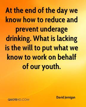 David Jernigan - At the end of the day we know how to reduce and prevent underage drinking. What is lacking is the will to put what we know to work on behalf of our youth.