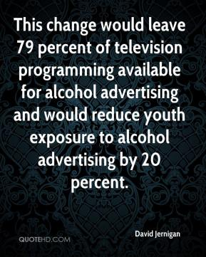 David Jernigan - This change would leave 79 percent of television programming available for alcohol advertising and would reduce youth exposure to alcohol advertising by 20 percent.